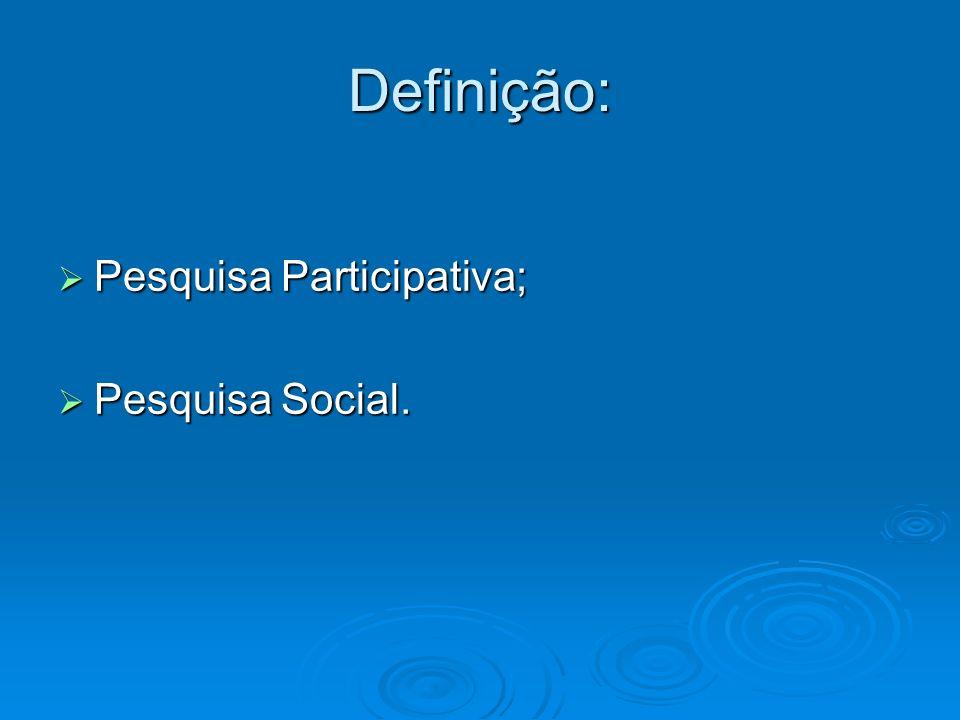Definição: Pesquisa Participativa; Pesquisa Social.