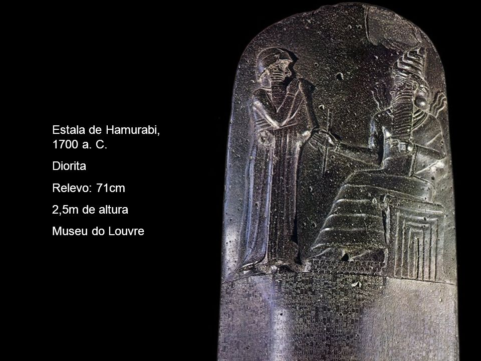 Estala de Hamurabi, 1700 a. C. Diorita Relevo: 71cm 2,5m de altura Museu do Louvre