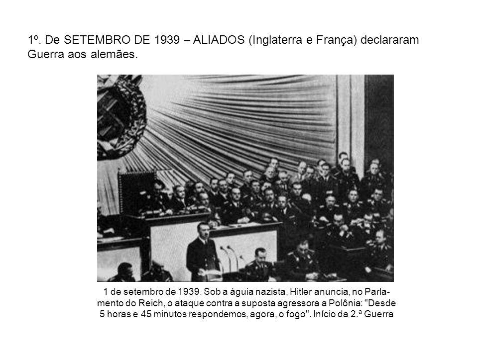 1º. De SETEMBRO DE 1939 – ALIADOS (Inglaterra e França) declararam Guerra aos alemães.