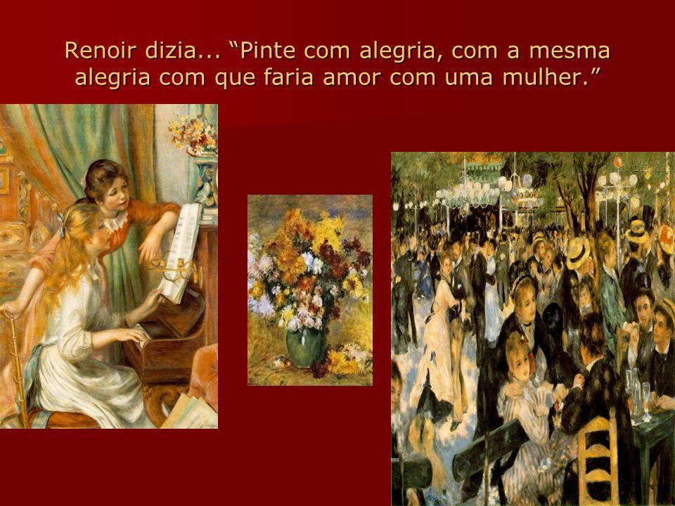 Renoir dizia... Pinte com alegria, com a mesma alegria com que faria amor com uma mulher.