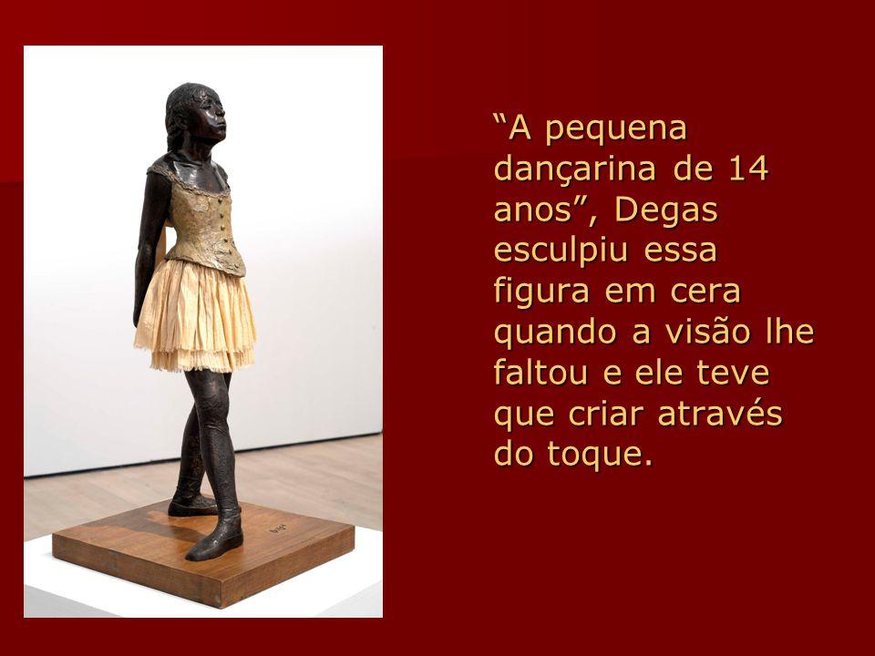 A pequena dançarina de 14 anos , Degas esculpiu essa figura em cera quando a visão lhe faltou e ele teve que criar através do toque.