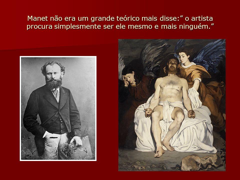 Manet não era um grande teórico mais disse: o artista procura simplesmente ser ele mesmo e mais ninguém.