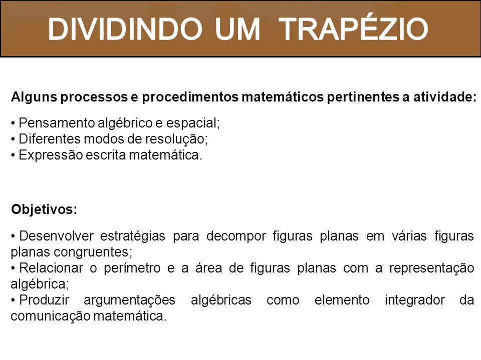 DIVIDINDO UM TRAPÉZIO Alguns processos e procedimentos matemáticos pertinentes a atividade: Pensamento algébrico e espacial;