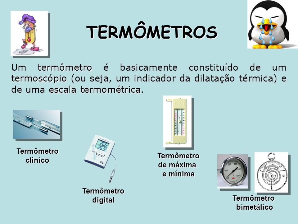 TERMÔMETROS Um termômetro é basicamente constituído de um termoscópio (ou seja, um indicador da dilatação térmica) e de uma escala termométrica.