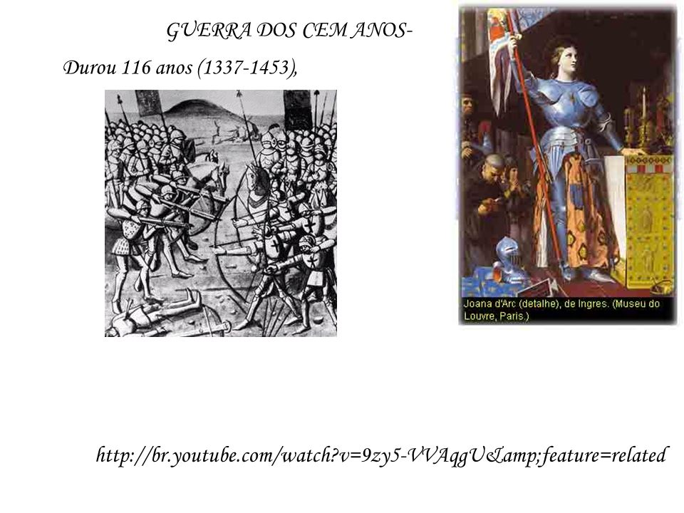 GUERRA DOS CEM ANOS- Durou 116 anos (1337-1453), http://br.youtube.com/watch v=9zy5-VVAqgU&feature=related.