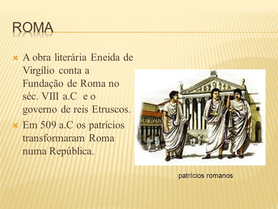 Roma A obra literária Eneida de Virgílio conta a Fundação de Roma no séc. VIII a.C e o governo de reis Etruscos.