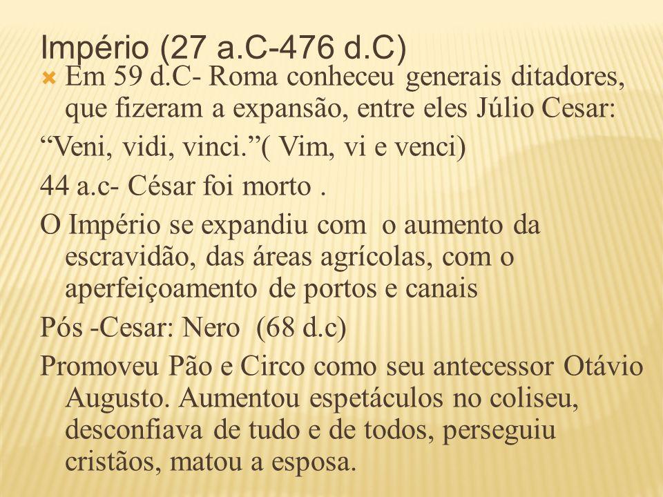 Império (27 a.C-476 d.C) Em 59 d.C- Roma conheceu generais ditadores, que fizeram a expansão, entre eles Júlio Cesar: