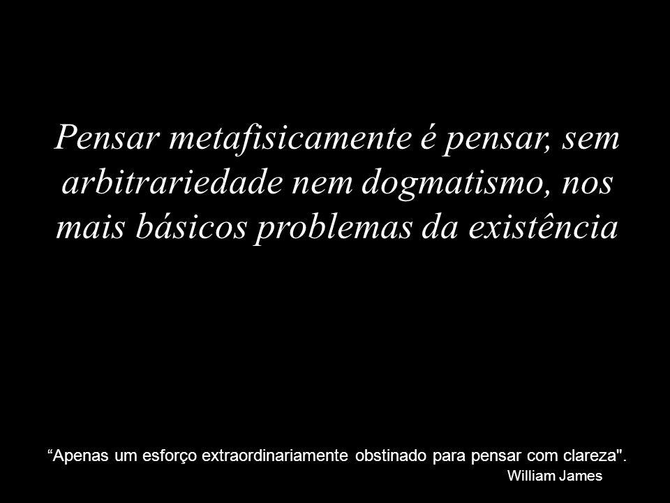 Pensar metafisicamente é pensar, sem arbitrariedade nem dogmatismo, nos mais básicos problemas da existência