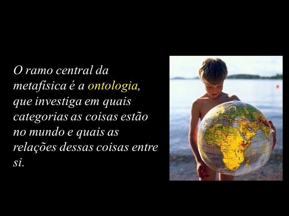 O ramo central da metafísica é a ontologia, que investiga em quais categorias as coisas estão no mundo e quais as relações dessas coisas entre si.