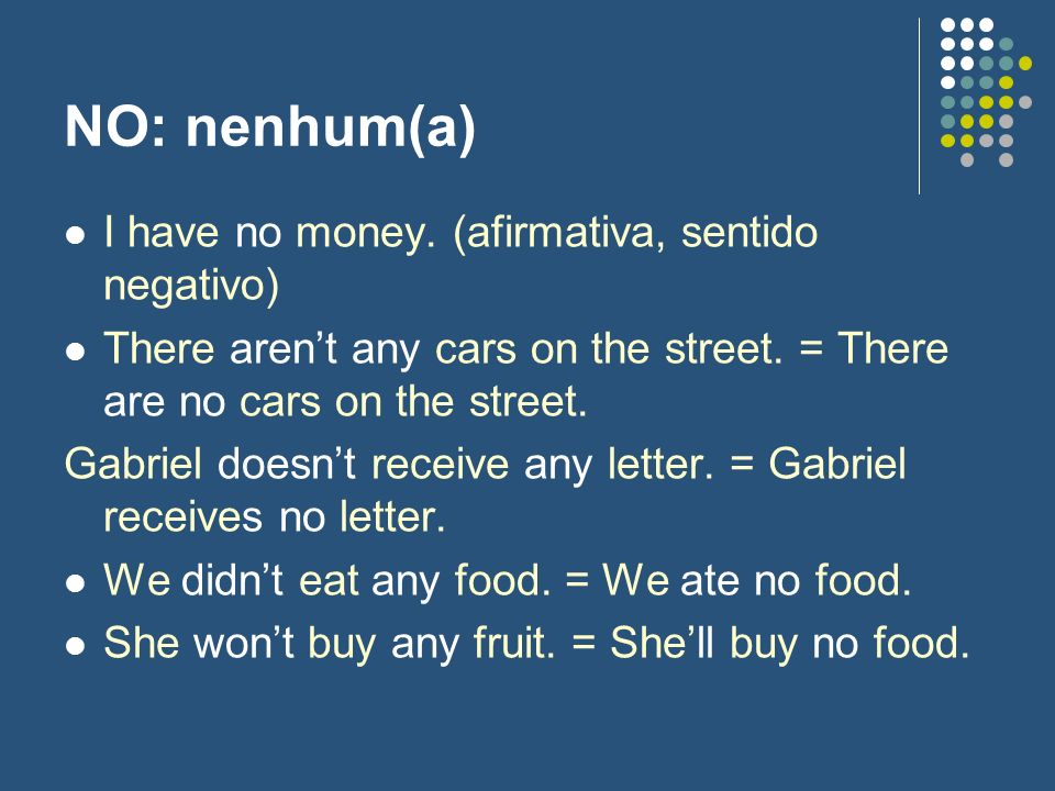 NO: nenhum(a) I have no money. (afirmativa, sentido negativo)