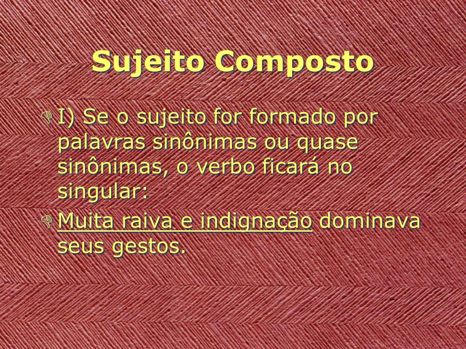 Sujeito Composto I) Se o sujeito for formado por palavras sinônimas ou quase sinônimas, o verbo ficará no singular: