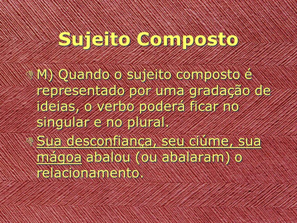 Sujeito Composto M) Quando o sujeito composto é representado por uma gradação de ideias, o verbo poderá ficar no singular e no plural.