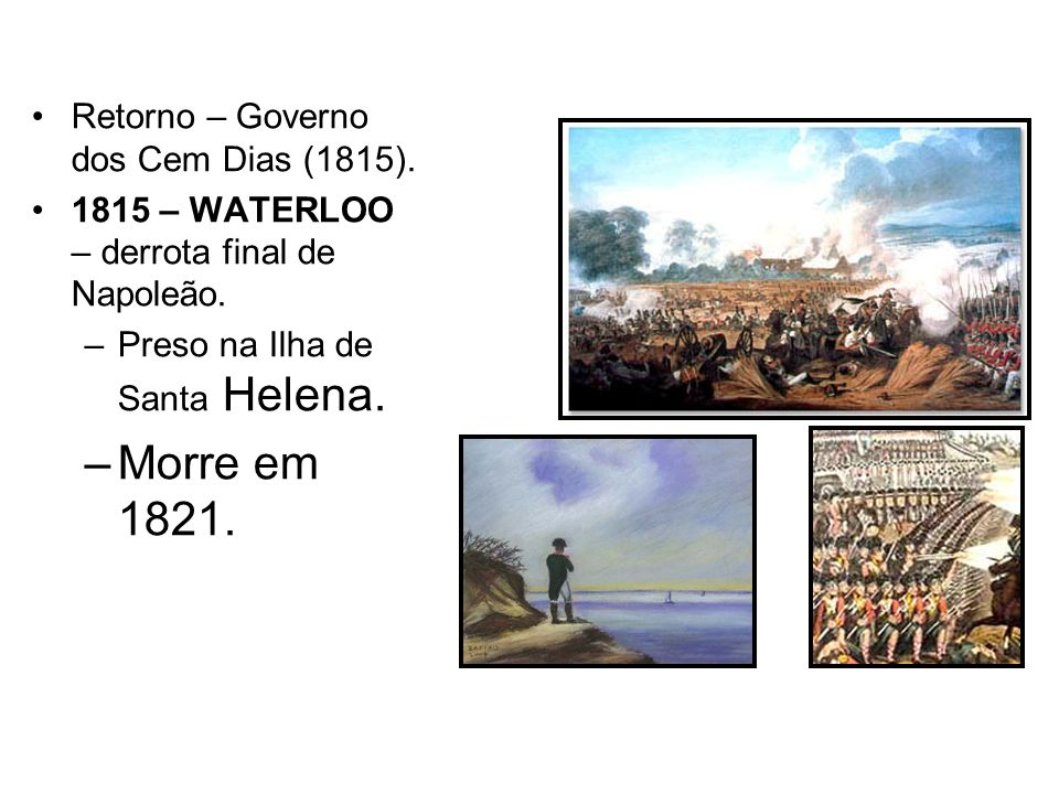 Morre em 1821. Retorno – Governo dos Cem Dias (1815).