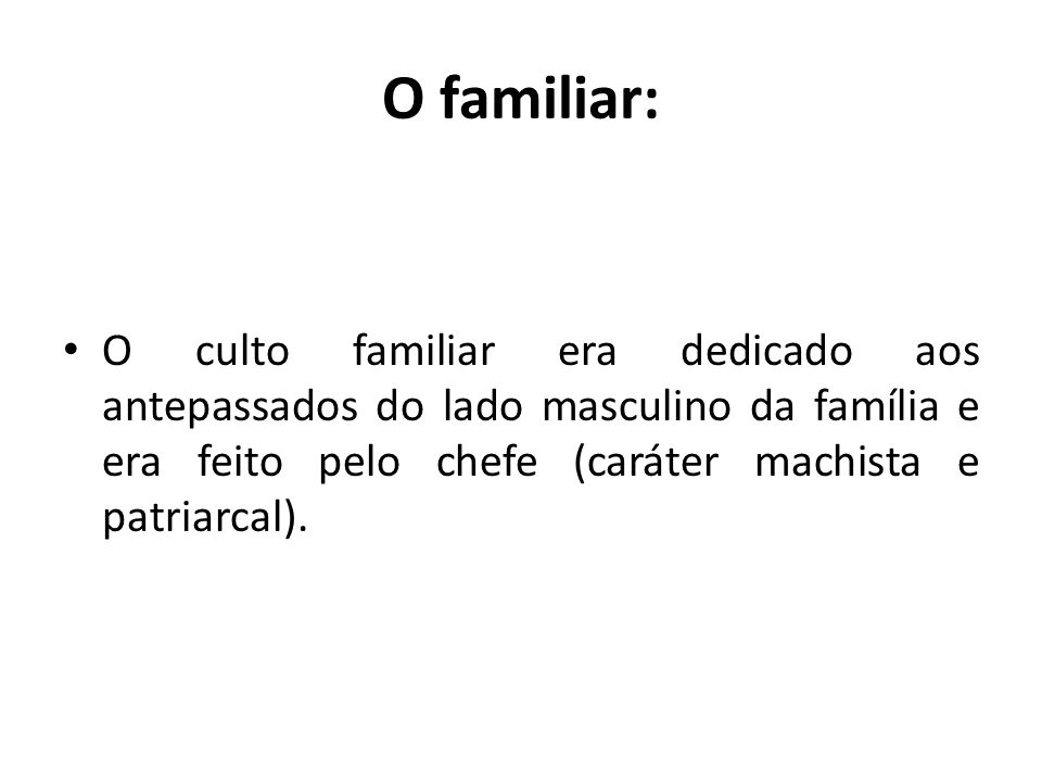 O familiar: O culto familiar era dedicado aos antepassados do lado masculino da família e era feito pelo chefe (caráter machista e patriarcal).