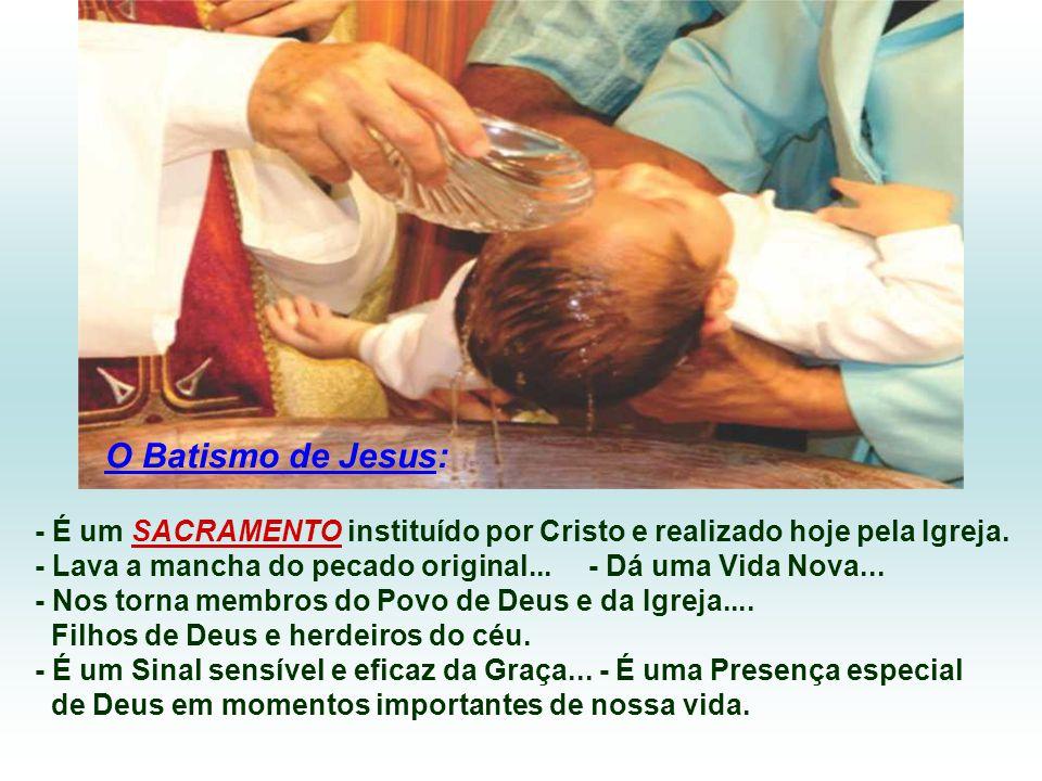 O Batismo de Jesus: - É um SACRAMENTO instituído por Cristo e realizado hoje pela Igreja.