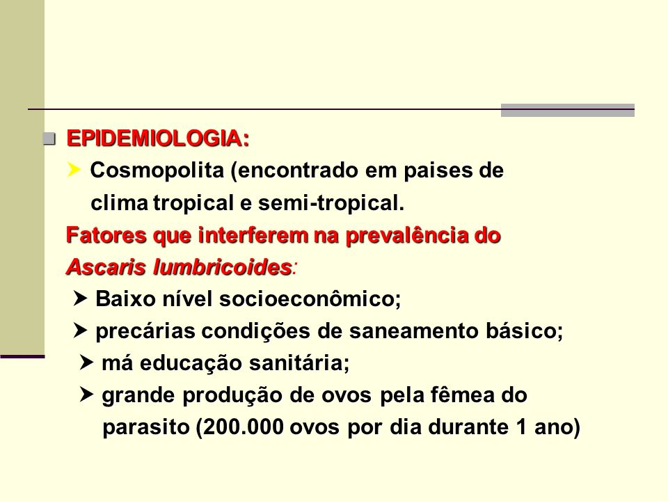 EPIDEMIOLOGIA:  Cosmopolita (encontrado em paises de. clima tropical e semi-tropical. Fatores que interferem na prevalência do.