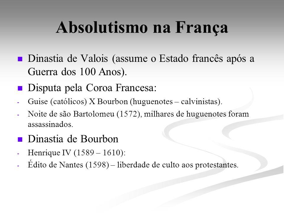 Absolutismo na França Dinastia de Valois (assume o Estado francês após a Guerra dos 100 Anos). Disputa pela Coroa Francesa: