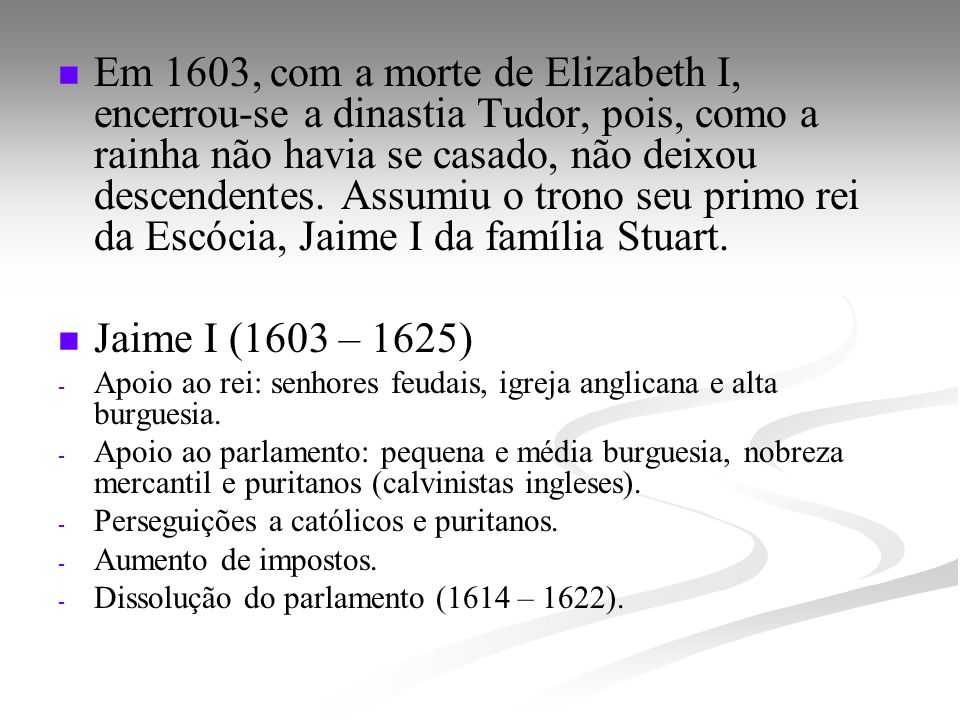 Em 1603, com a morte de Elizabeth I, encerrou-se a dinastia Tudor, pois, como a rainha não havia se casado, não deixou descendentes. Assumiu o trono seu primo rei da Escócia, Jaime I da família Stuart.