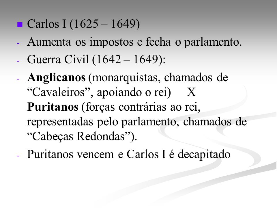 Carlos I (1625 – 1649) Aumenta os impostos e fecha o parlamento. Guerra Civil (1642 – 1649):