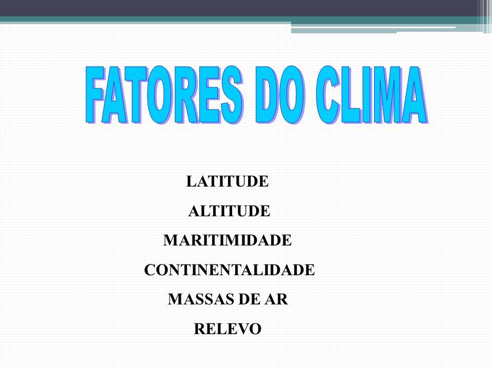 FATORES DO CLIMA LATITUDE ALTITUDE MARITIMIDADE CONTINENTALIDADE MASSAS DE AR RELEVO