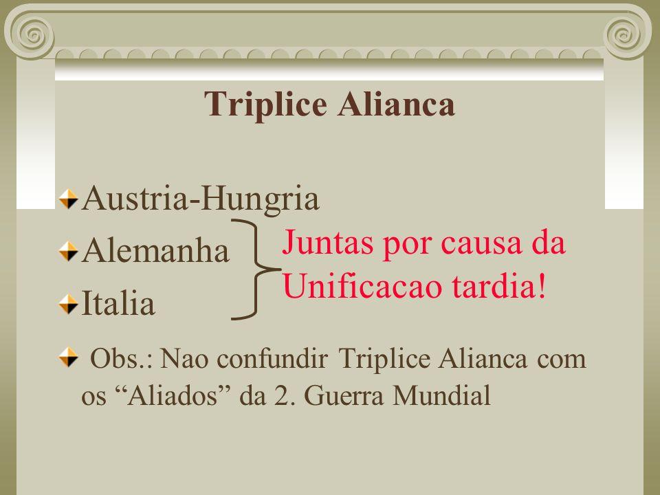 Triplice AliancaAustria-Hungria. Alemanha. Italia. Obs.: Nao confundir Triplice Alianca com os Aliados da 2. Guerra Mundial.