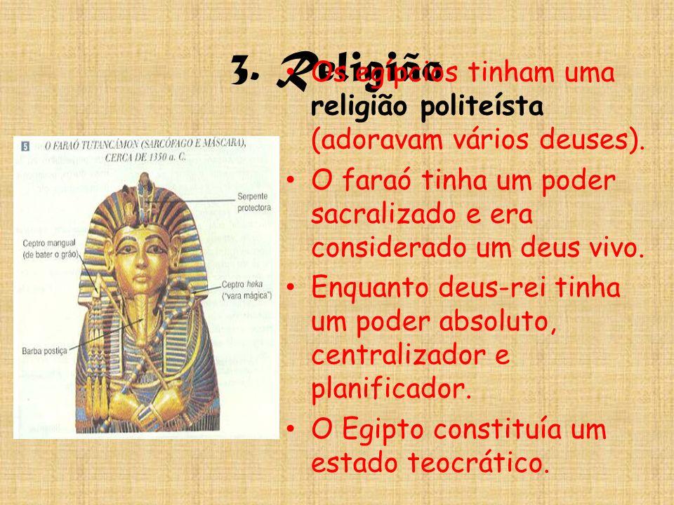 3. Religião Os egípcios tinham uma religião politeísta (adoravam vários deuses). O faraó tinha um poder sacralizado e era considerado um deus vivo.