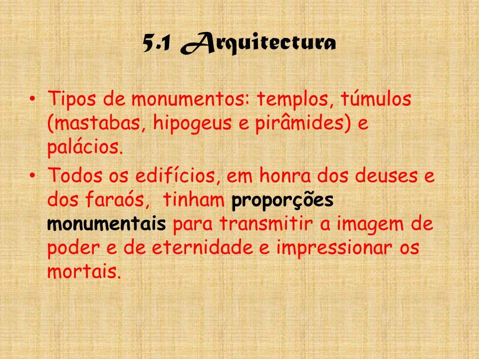 5.1 Arquitectura Tipos de monumentos: templos, túmulos (mastabas, hipogeus e pirâmides) e palácios.