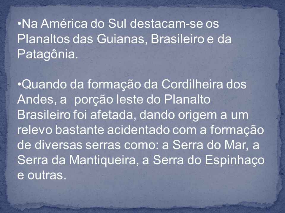 Na América do Sul destacam-se os Planaltos das Guianas, Brasileiro e da Patagônia.