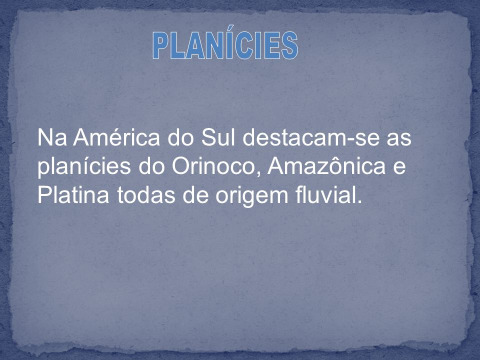 PLANÍCIES Na América do Sul destacam-se as planícies do Orinoco, Amazônica e Platina todas de origem fluvial.