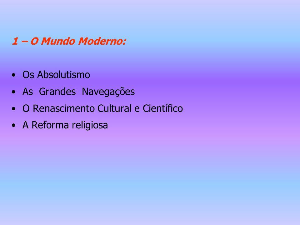 1 – O Mundo Moderno: Os Absolutismo. As Grandes Navegações. O Renascimento Cultural e Científico.