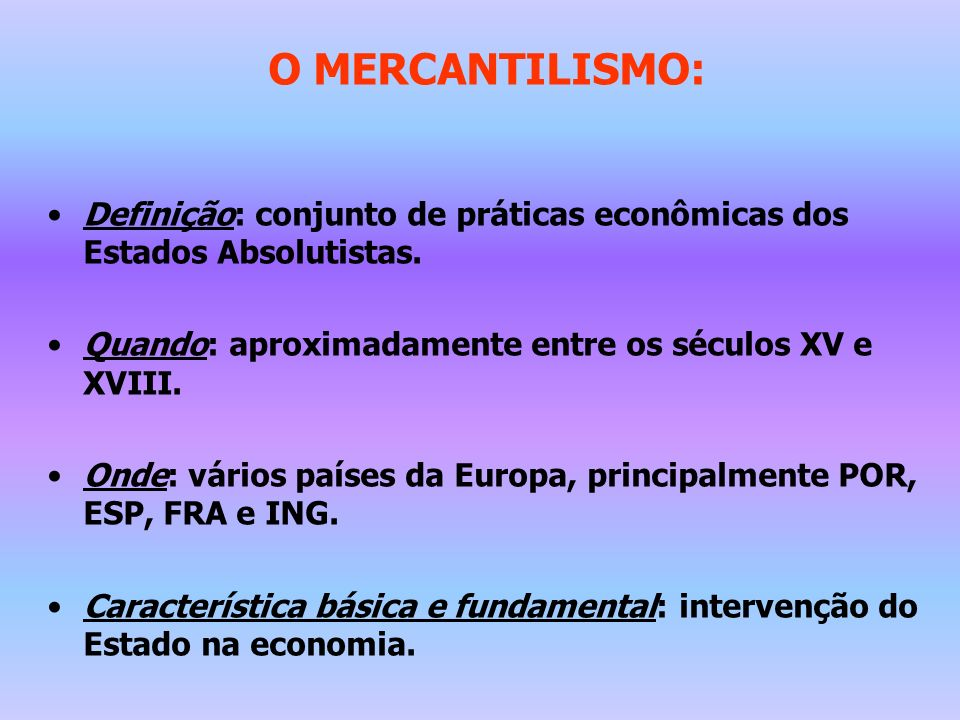 O MERCANTILISMO: Definição: conjunto de práticas econômicas dos Estados Absolutistas. Quando: aproximadamente entre os séculos XV e XVIII.