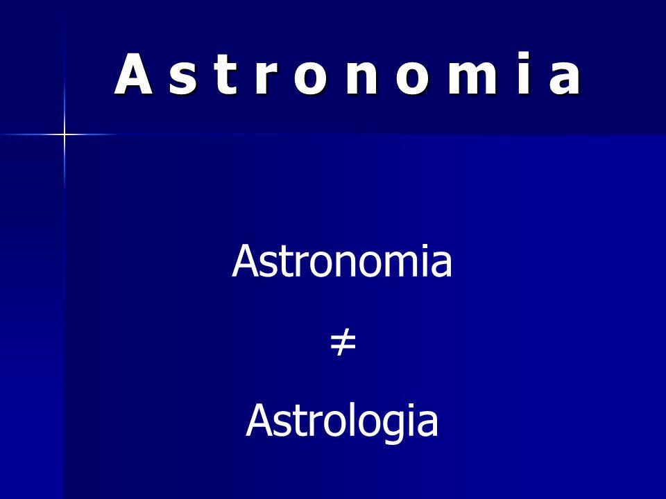 A s t r o n o m i a Astronomia ≠ Astrologia