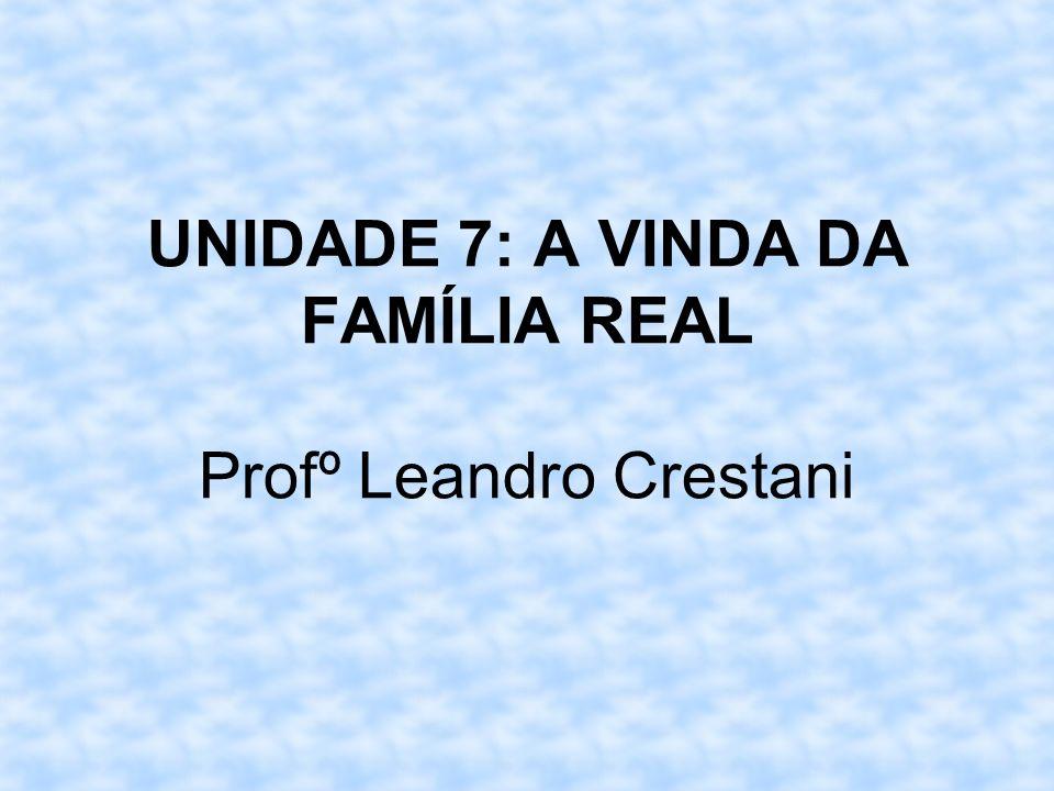 UNIDADE 7: A VINDA DA FAMÍLIA REAL Profº Leandro Crestani