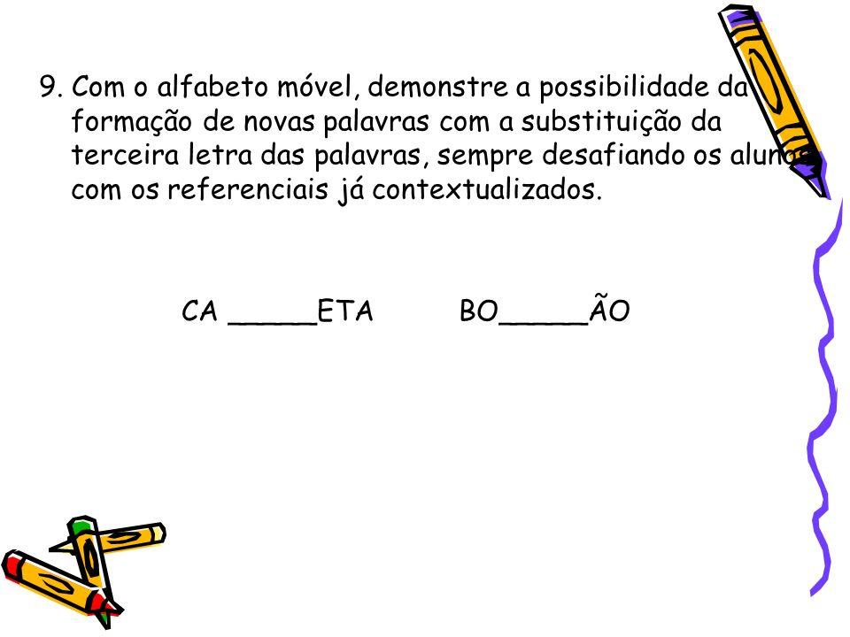 9. Com o alfabeto móvel, demonstre a possibilidade da formação de novas palavras com a substituição da terceira letra das palavras, sempre desafiando os alunos com os referenciais já contextualizados.
