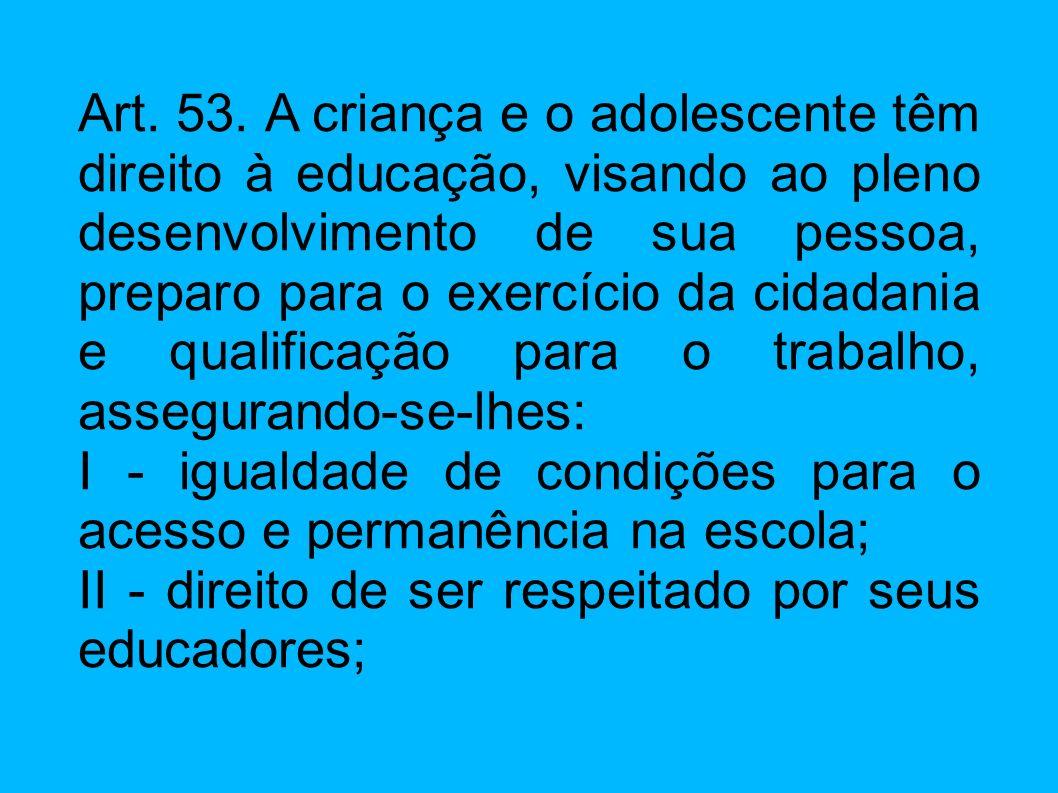 Art. 53. A criança e o adolescente têm direito à educação, visando ao pleno desenvolvimento de sua pessoa, preparo para o exercício da cidadania e qualificação para o trabalho, assegurando-se-lhes: