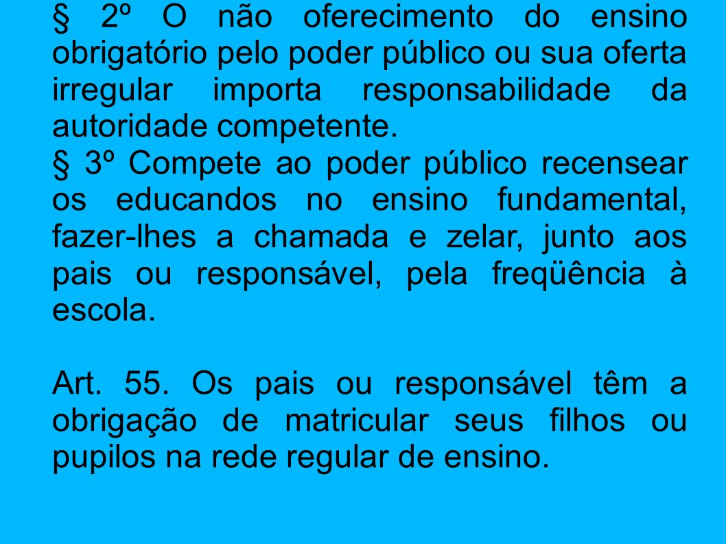 § 2º O não oferecimento do ensino obrigatório pelo poder público ou sua oferta irregular importa responsabilidade da autoridade competente.