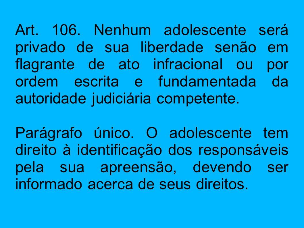 Art. 106. Nenhum adolescente será privado de sua liberdade senão em flagrante de ato infracional ou por ordem escrita e fundamentada da autoridade judiciária competente.