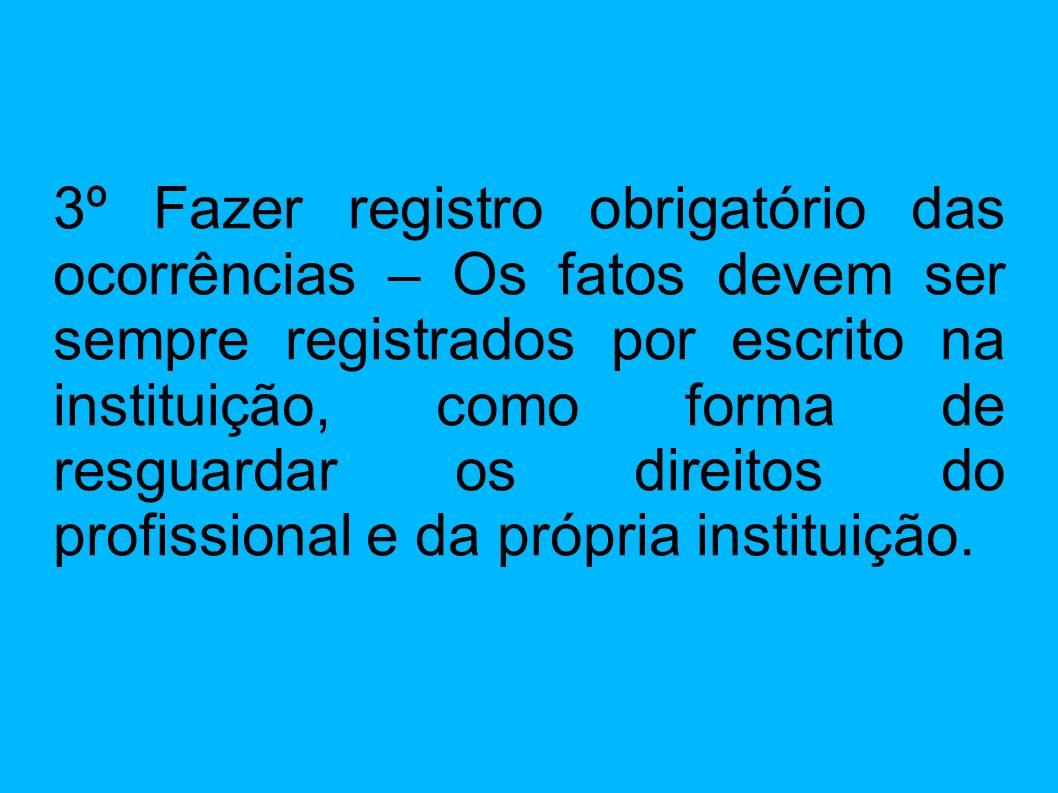 3º Fazer registro obrigatório das ocorrências – Os fatos devem ser sempre registrados por escrito na instituição, como forma de resguardar os direitos do profissional e da própria instituição.