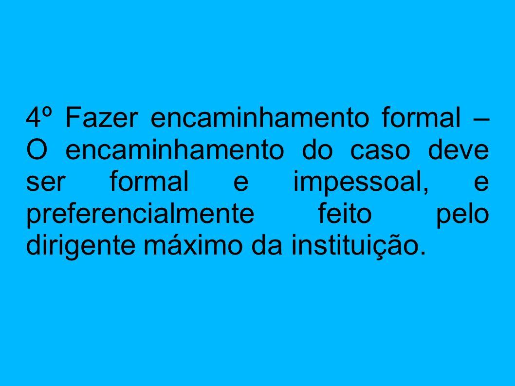 4º Fazer encaminhamento formal – O encaminhamento do caso deve ser formal e impessoal, e preferencialmente feito pelo dirigente máximo da instituição.