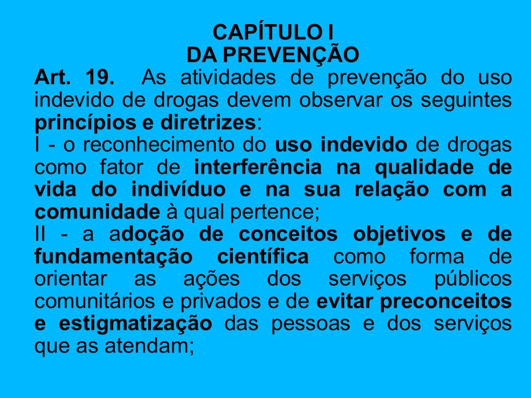 CAPÍTULO I DA PREVENÇÃO. Art. 19. As atividades de prevenção do uso indevido de drogas devem observar os seguintes princípios e diretrizes: