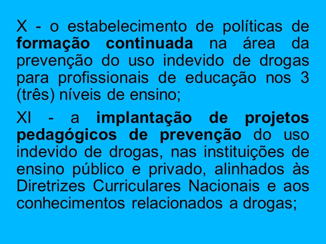 X - o estabelecimento de políticas de formação continuada na área da prevenção do uso indevido de drogas para profissionais de educação nos 3 (três) níveis de ensino;