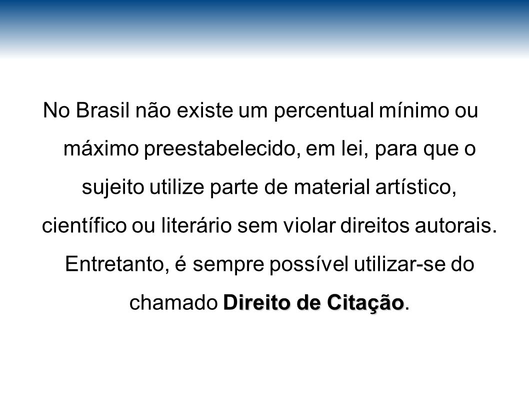 No Brasil não existe um percentual mínimo ou máximo preestabelecido, em lei, para que o sujeito utilize parte de material artístico, científico ou literário sem violar direitos autorais.