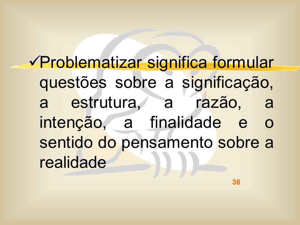 Problematizar significa formular questões sobre a significação, a estrutura, a razão, a intenção, a finalidade e o sentido do pensamento sobre a realidade