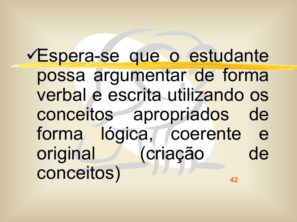 Espera-se que o estudante possa argumentar de forma verbal e escrita utilizando os conceitos apropriados de forma lógica, coerente e original (criação de conceitos)