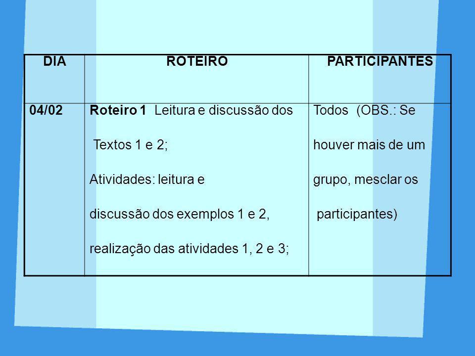 DIA ROTEIRO. PARTICIPANTES. 04/02. Roteiro 1 Leitura e discussão dos. Textos 1 e 2; Atividades: leitura e.