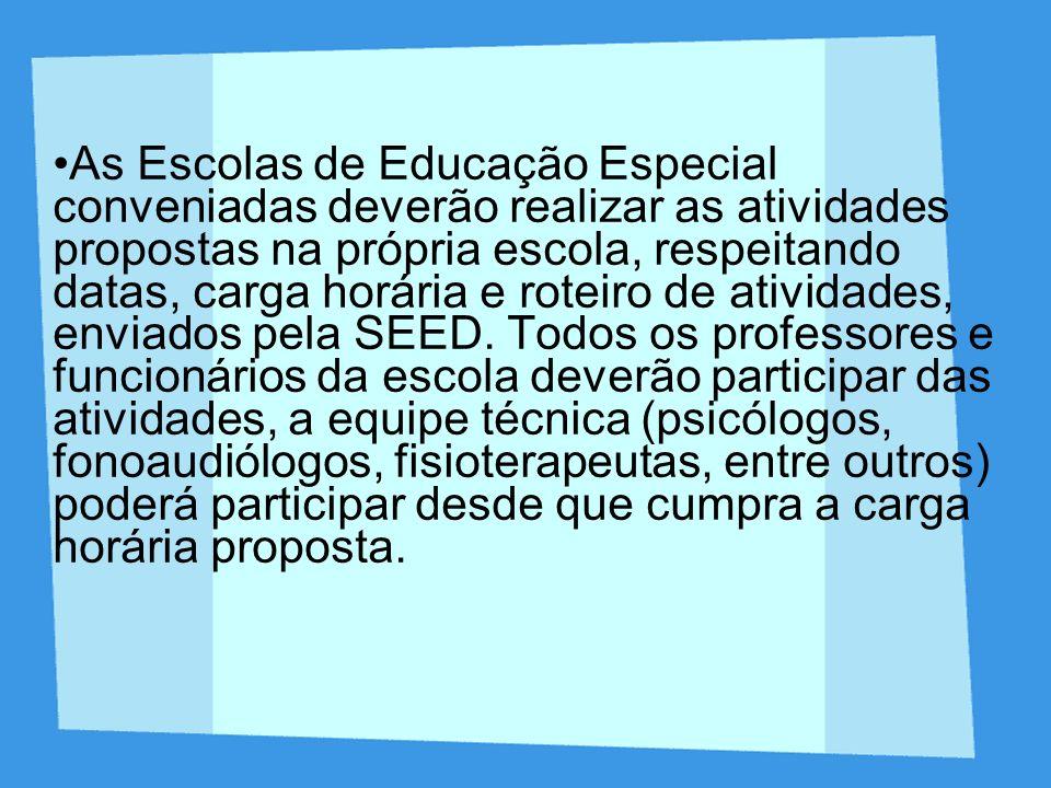 As Escolas de Educação Especial conveniadas deverão realizar as atividades propostas na própria escola, respeitando datas, carga horária e roteiro de atividades, enviados pela SEED.
