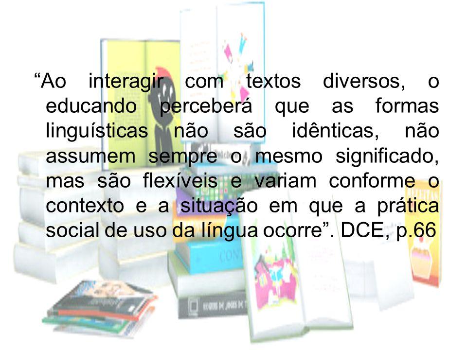 Ao interagir com textos diversos, o educando perceberá que as formas linguísticas não são idênticas, não assumem sempre o mesmo significado, mas são flexíveis e variam conforme o contexto e a situação em que a prática social de uso da língua ocorre .