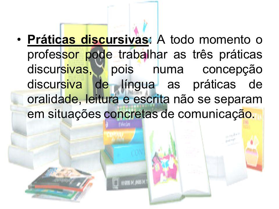 Práticas discursivas: A todo momento o professor pode trabalhar as três práticas discursivas, pois numa concepção discursiva de língua as práticas de oralidade, leitura e escrita não se separam em situações concretas de comunicação.