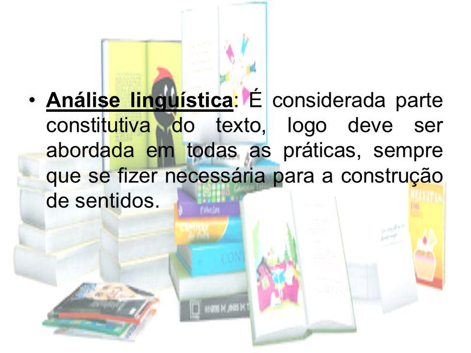 Análise linguística: É considerada parte constitutiva do texto, logo deve ser abordada em todas as práticas, sempre que se fizer necessária para a construção de sentidos.