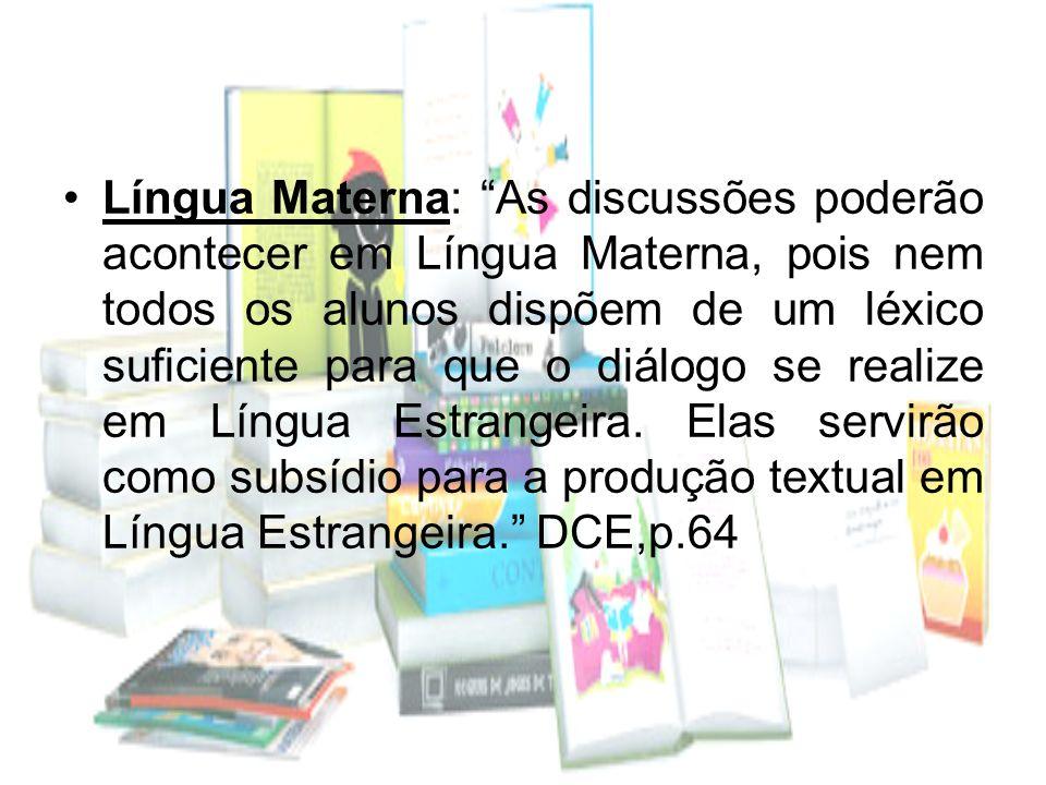 Língua Materna: As discussões poderão acontecer em Língua Materna, pois nem todos os alunos dispõem de um léxico suficiente para que o diálogo se realize em Língua Estrangeira.